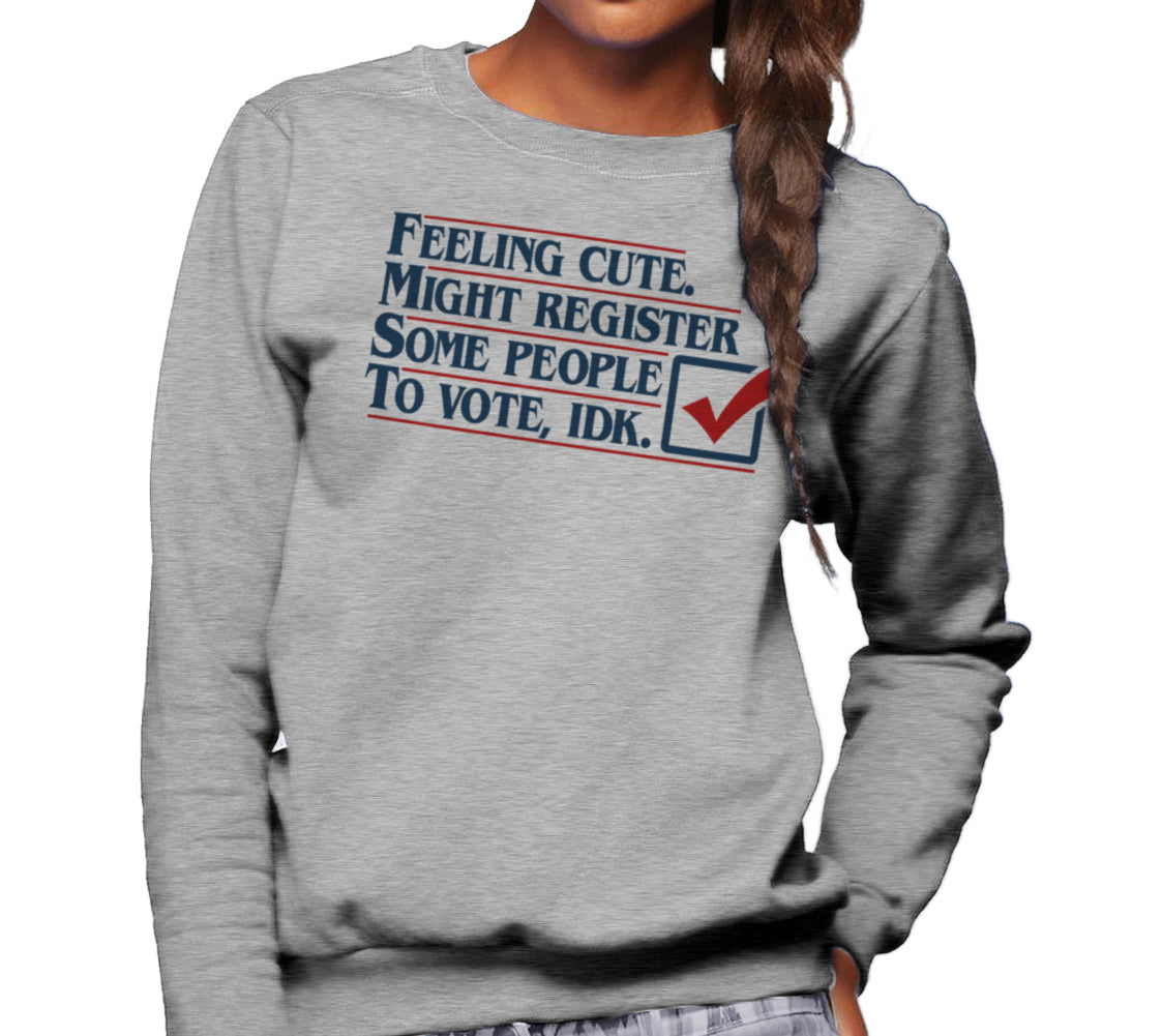 Unisex Feeling Cute Might Register Some People to Vote Sweatshirt
