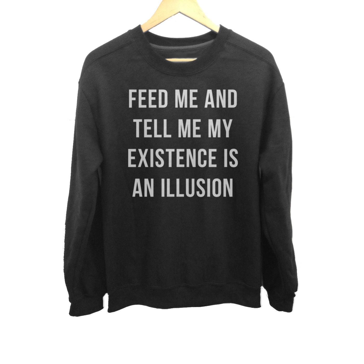 Unisex Feed Me and Tell Me My Existence is an Illusion Sweatshirt - Existentialism Shirt