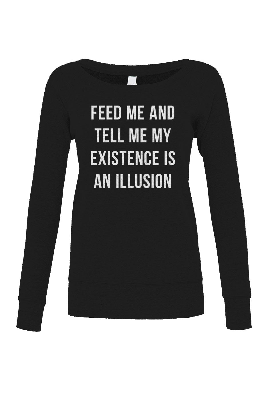 Women's Feed Me and Tell Me My Existence is an Illusion Scoop Neck Fleece - Existentialism Shirt