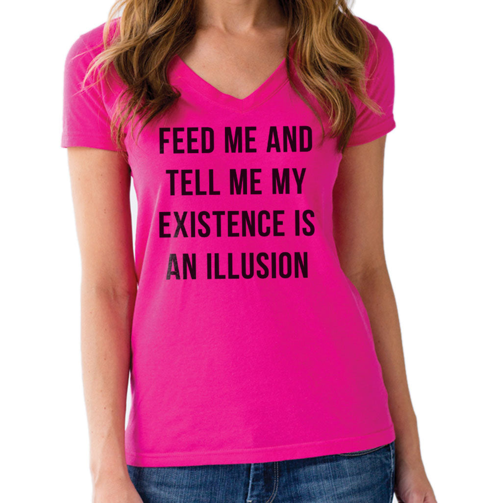 Women's Feed Me and Tell Me My Existence is an Illusion Vneck T-Shirt - Existentialism Shirt
