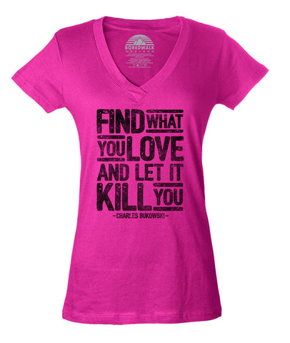 Women's Find What You Love and Let It Kill You Vneck T-Shirt - Juniors Fit Charles Bukowski