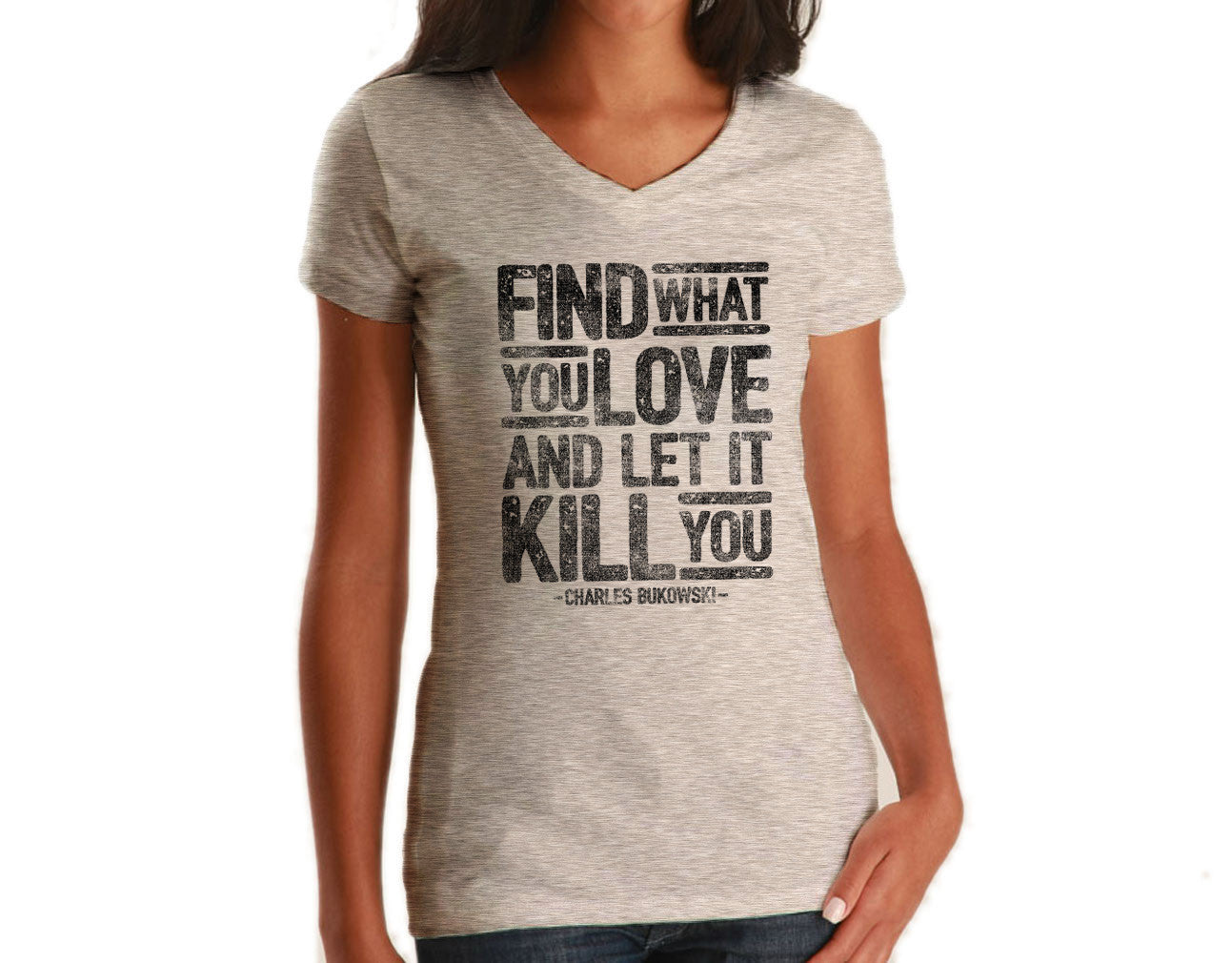 Women's Find What You Love and Let It Kill You Vneck T-Shirt Charles Bukowski