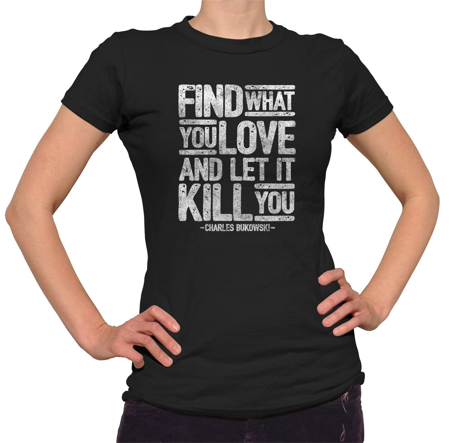 Women's Find What You Love and Let It Kill You T-Shirt Charles Bukowski