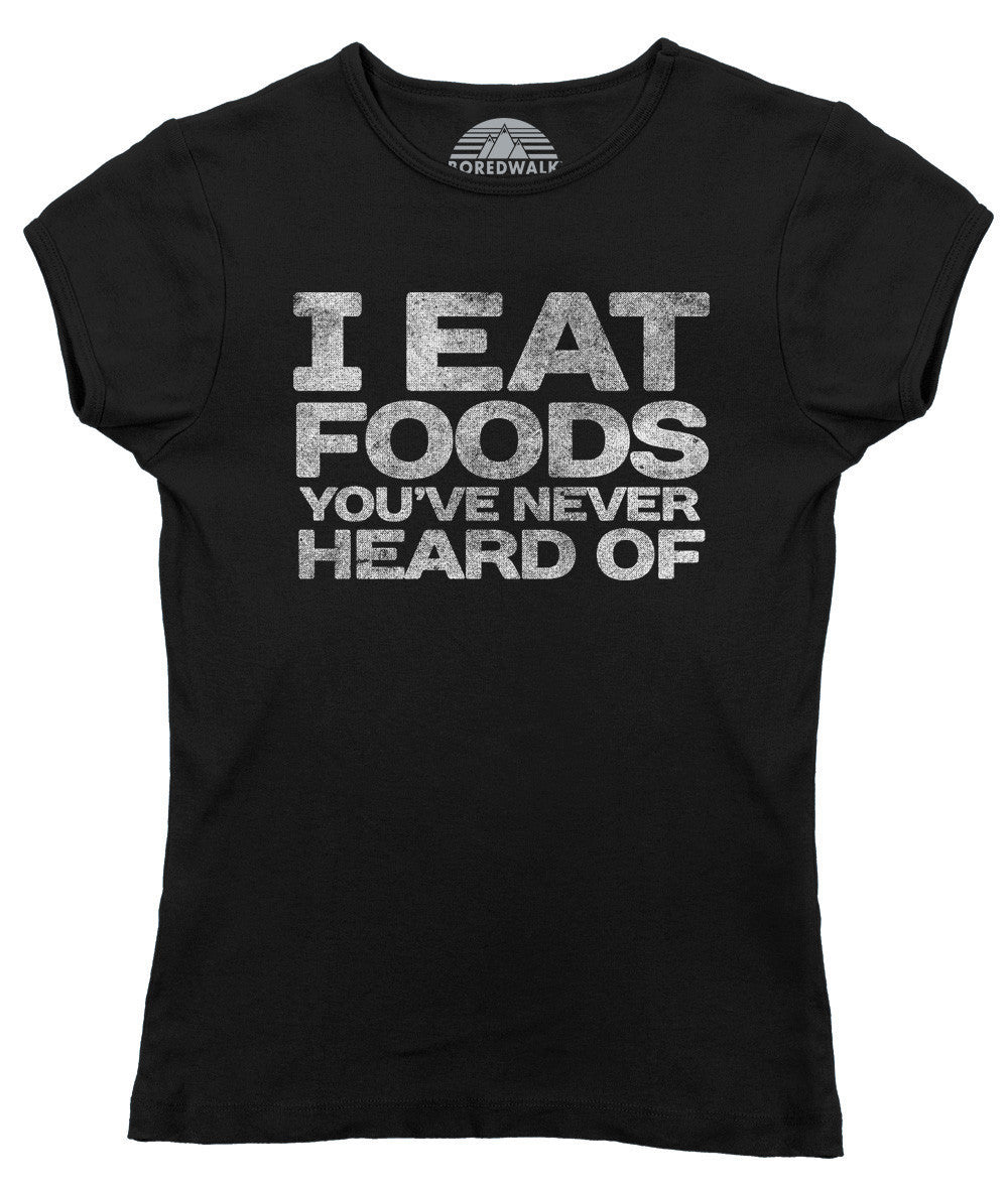Women's I Eat Foods You've Never Heard Of Foodie T-Shirt Foodie Gift