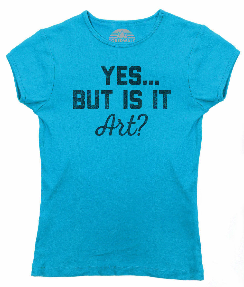 Women's Yes But Is It Art T-Shirt