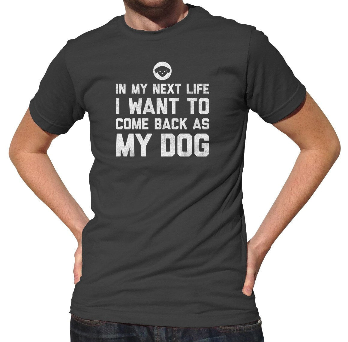 Men's In My Next Life I Want to Come Back as My Dog T-Shirt