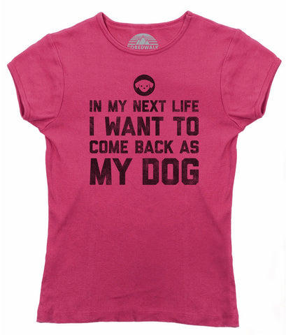 Women's In My Next Life I Want to Come Back as My Dog T-Shirt