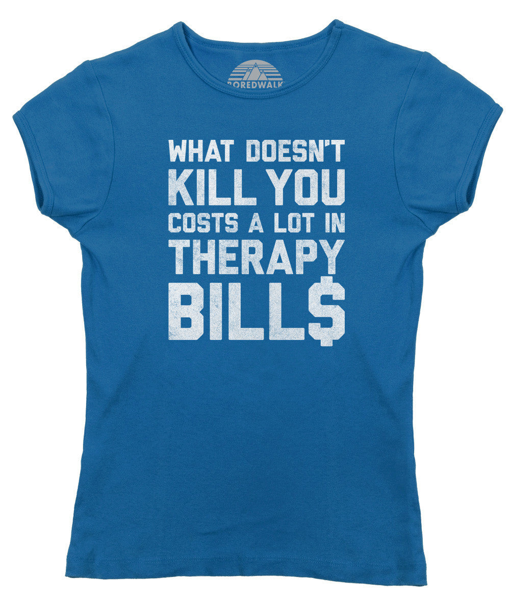 Women's What Doesn't Kill You Costs a Lot in Therapy Bills T-Shirt - Juniors Fit