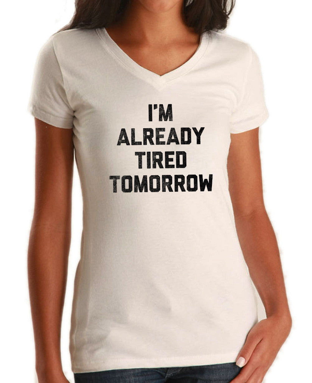 Women's I'm Already Tired Tomorrow Vneck T-Shirt