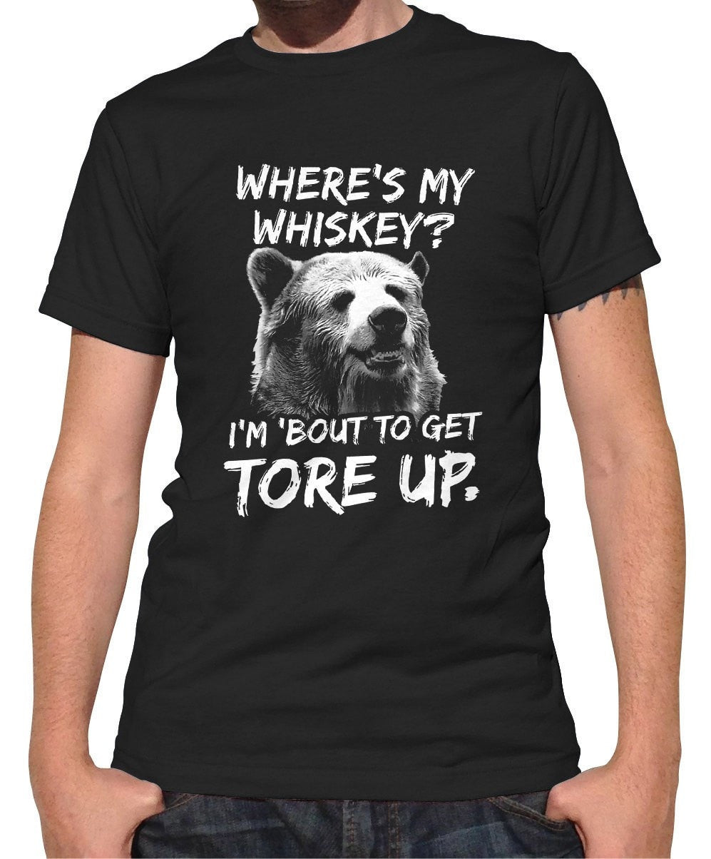 Men's Where's My Whiskey I'm Bout to Get Tore Up T-Shirt Drunk Bear TShirt