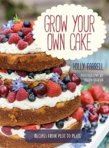 Grow Your Own Cake: 50 Recipes From Plot to Plate