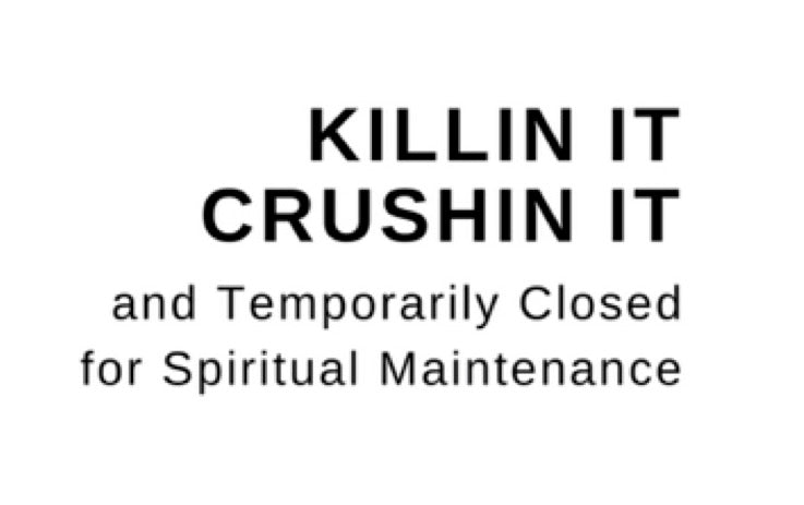 Killin It, Crushin It, and Temporarily Closed for Spiritual Maintenance