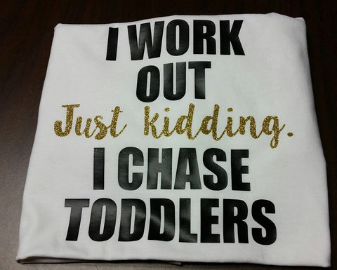 I work out. Just kidding. I chase toddlers. t-shirt. Funny workout shirts. Available in Plus Size