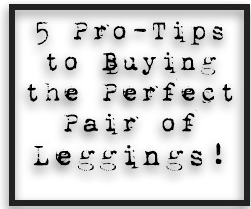 5 Pro-Tips to Buying the Perfect Pair of Leggings! Printable Flyer!