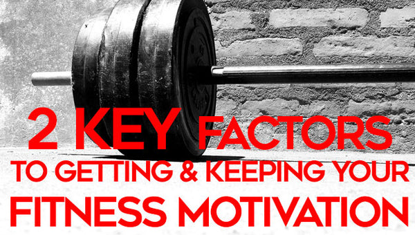 2 Key Factors to Getting and Keeping Your Fitness Motivation