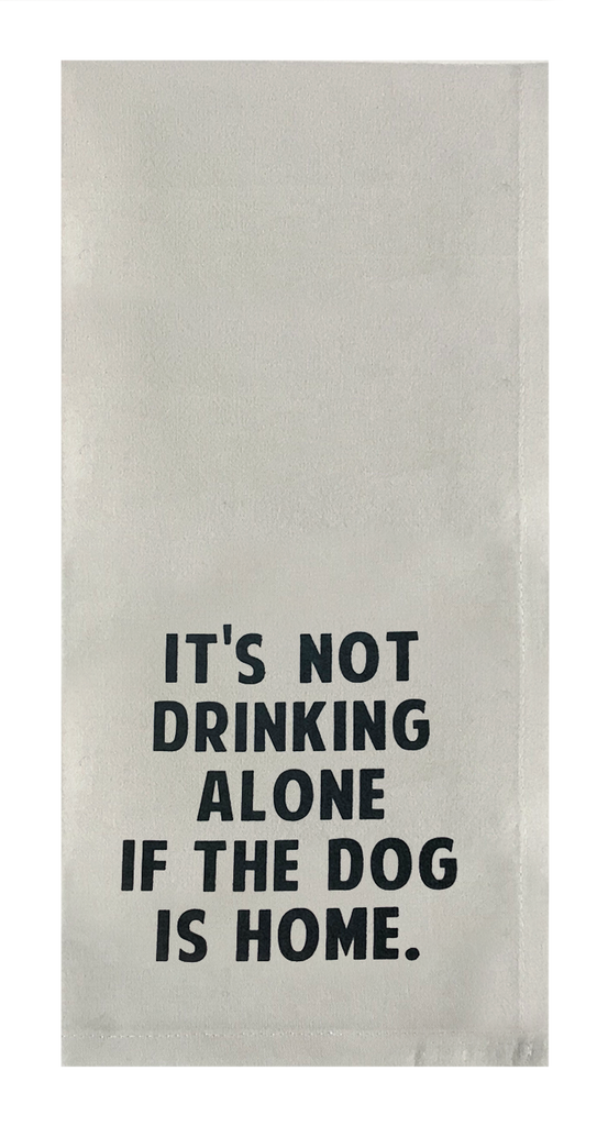 It's Not Drinking Alone If The Dog Is Home.