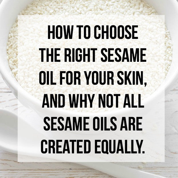 How to Choose the Right Sesame Oil for Your Skin, and why not all Sesame Oils are Created Equally.