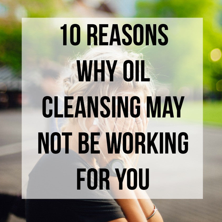 10 Reasons why Oil Cleansing May Not be Working for You