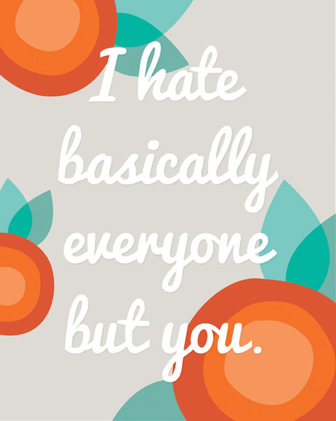 """I Hate Basically Everyone But You"" 8 x 10 Art Print"