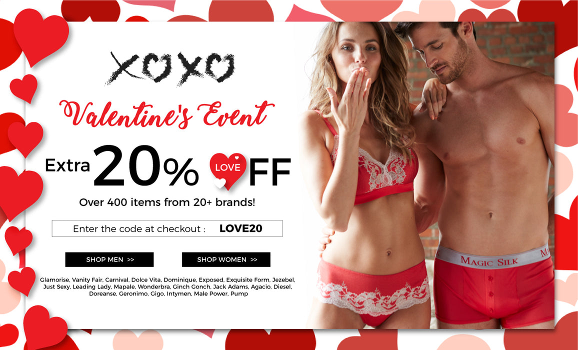 Valentine's Event. Extra 20% off over 400 items from 20+ brands. Glamorise, Vanity Fair, Carnival, Dolce Vita, Dominique, Exposed, Exquisite Form,  Jezebel, Just Sexy, Leading Lady, Mapale, Wonderbra, Ginch Gonch, Jack Adams,  Agacio, Diesel, Doreanse, Geronimo, Gigo, Intymen, Male Power, Pump