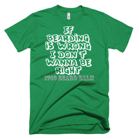 If Bearding is Wrong I don't wanna be Right shirt - 1740 Beard Balm
