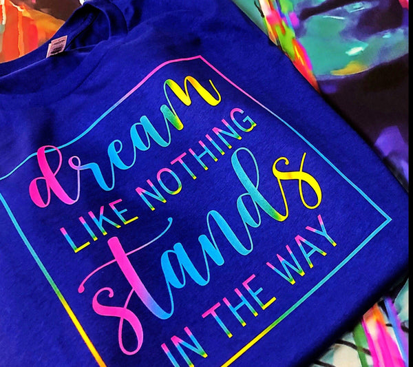 """Dream.....Like nothing stands in the way"" Tshirt"