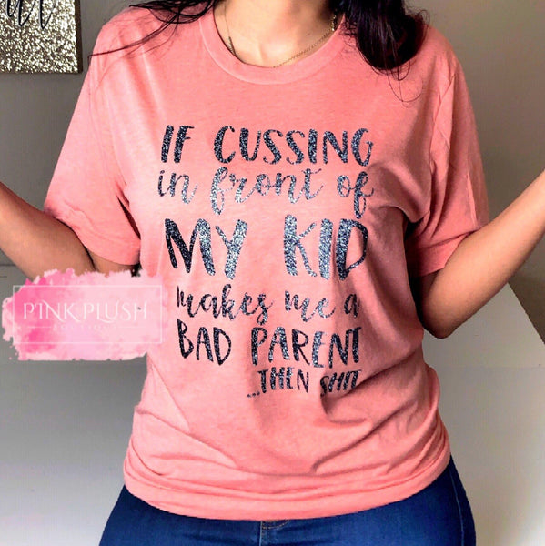 """If cussing makes me a bad parent....."" Tshirt"