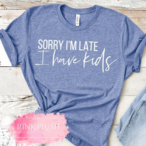 """Sorry I'm Late, I have kids."" T-shirt"
