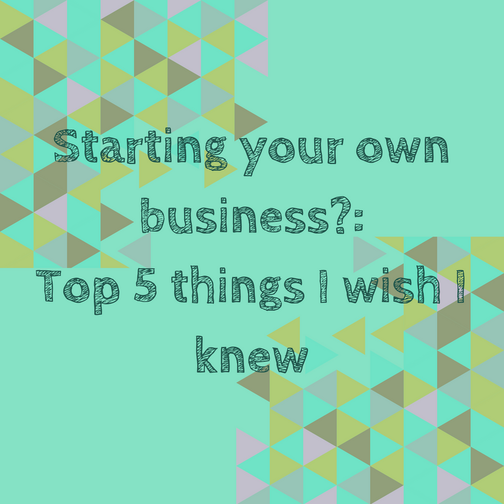 Starting your own business?: Top 5 things I wish I knew