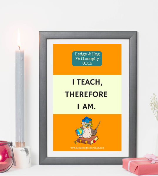 Teachers 'I teach, therefore I am' print