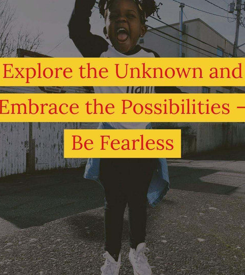 Explore the Unknown and Embrace the Possibilities – Be Fearless