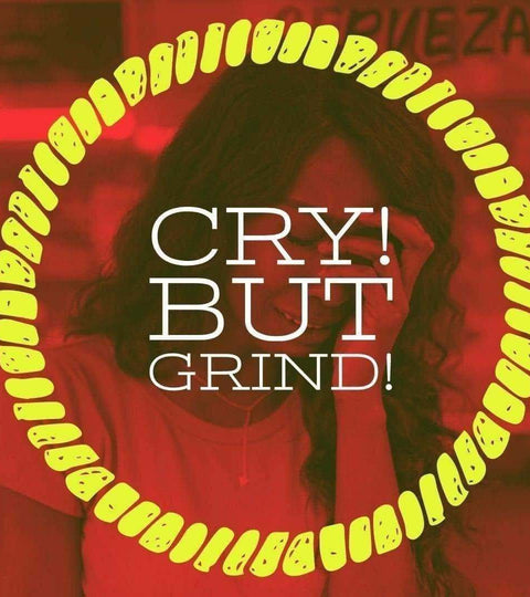 Cry! But Grind!