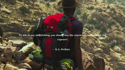 To win at any undertaking, you should stay the course...no matter what the expense! k.A. perkins