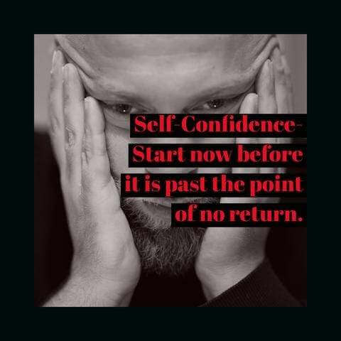 Self-Confidence- Start now before it is past the point of no return.  gpunltd