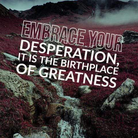 Embrace your Desperation, it is the Birthplace of Greatness