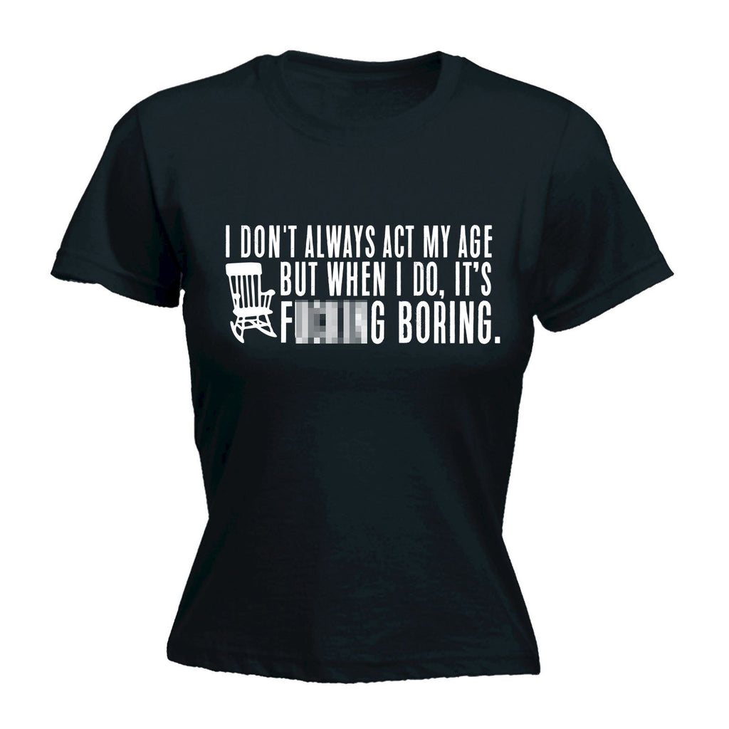 123t USA Women's I Don't Always Act My Age F**king Boring Funny T-Shirt