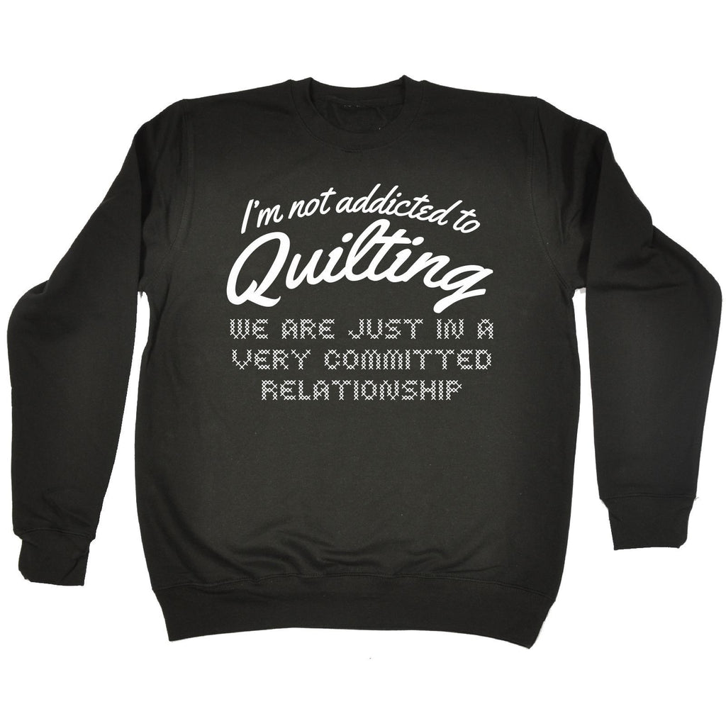 123t USA I'm Not Addicted To Quilting Committed Relationship Funny Sweatshirt