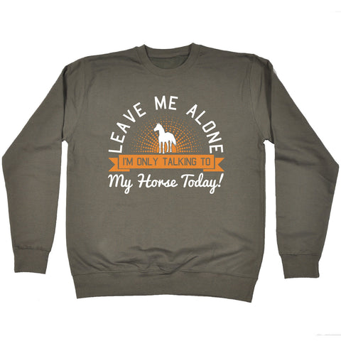 123t USA Leave Me Alone I'm Only Talking To My Horse Today Funny Sweatshirt