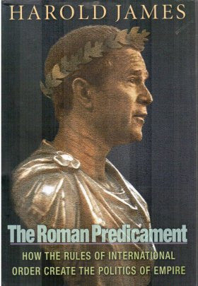 The Roman Predicament: How the Rules of International Order Create the Politics of Empire