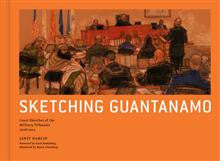 Sketching Guantanamo: Court Sketches of the Military Tribunals, 1996-2012