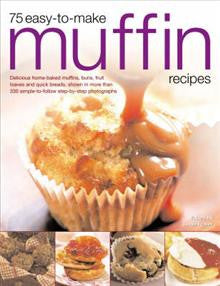 75 Easy-to-make Muffin Recipes: Delicious Home-baked Muffins, Scones, Fruit Loaves and Quick Breads, Shown in More Than 250 Simple-to-follow Step-by-step Photographs