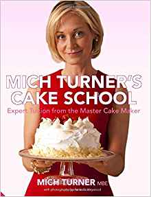 Mich Turner's Cake School: Expert Tuition from the Master Cake-Maker