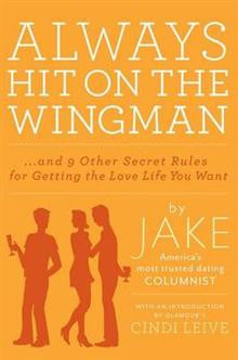 Always Hit on the Wingman: And 9 Other Secret Rules for Getting the Love Life You Want
