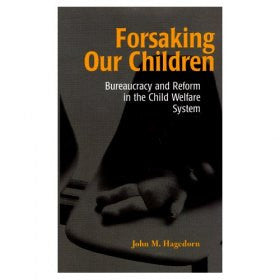 Forsaking Our Children: Bureaucracy and Reform in the Child Welfare System