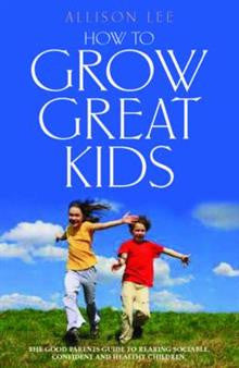 How to Grow Great Kids: The Parents' Guide to Rearing Sociable, Confident and Healthy Children
