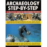 Archeology Step By Step : A Practical Guide to Uncovering the Past