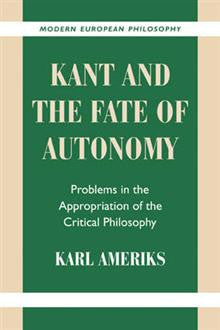 Kant and the Fate of Autonomy: Problems in the Appropriation of the Critical Philosophy