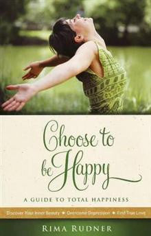 Choose to be Happy: A Guide to Total Happiness