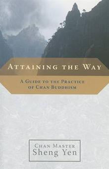 Attaining the Way: A Guide to the Practice of Chan Buddhism