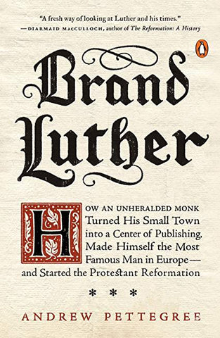 Brand Luther: How an Unheralded Monk Turned His Small Town into a Center of Publishing, Made Himself the Most Famous Man in Europe--and